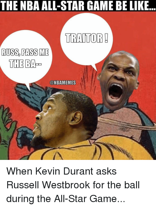 nba all stars: THE NBA ALL-STAR GAME BE LIKE  TRAITOR!  RUSS PASS ME  THE  @NBAMEMES When Kevin Durant asks Russell Westbrook for the ball during the All-Star Game...