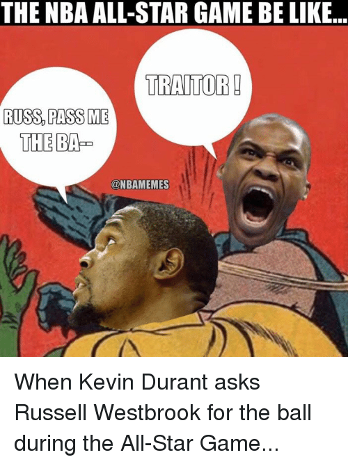 nba all stars: THE NBA ALL-STAR GAME BE LIKE...  TRAITOR  RUSS PASS ME  THE BAP  ONBAMEMES When Kevin Durant asks Russell Westbrook for the ball during the All-Star Game...