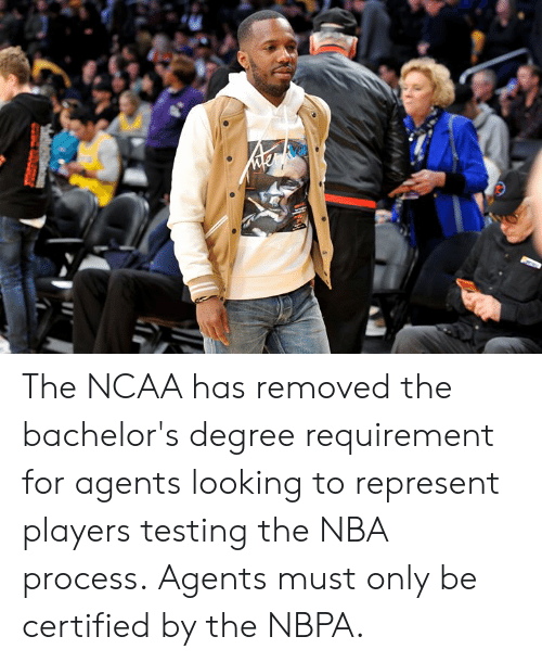 Ncaa: The NCAA has removed the bachelor's degree requirement for agents looking to represent players testing the NBA process.  Agents must only be certified by the NBPA.