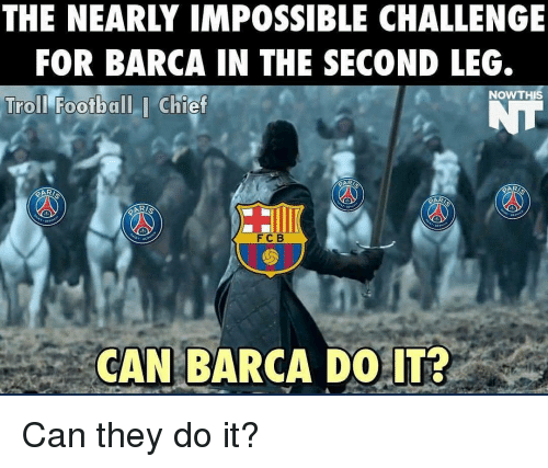 Imposses: THE NEARLY IMPOSSIBLE CHALLENGE  FOR BARCA IN THE SECOND LEG.  NOW THIS  Troll Football I Chief  F C B  CAN BARCA DO IT? Can they do it?