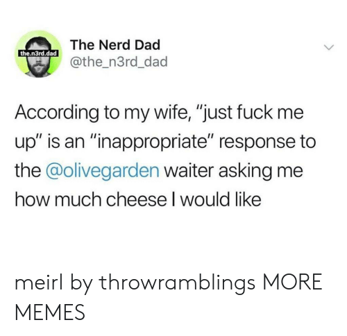 "Dad, Dank, and Memes: The Nerd Dad  the.n3rd.dad  @the_n3rd_dad  According to my wife, ""just fuck me  up"" is an ""inappropriate"" response to  the @olivegarden waiter asking me  how much cheese I would like meirl by throwramblings MORE MEMES"