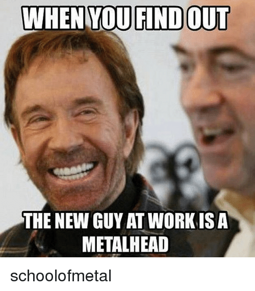 Memes, 🤖, and New: THE NEW GUY AT WORKISA  METALHEAD schoolofmetal