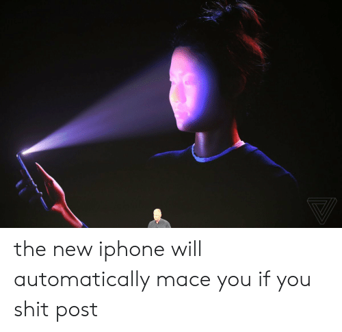 Shit Post: the new iphone will automatically mace you if you shit post