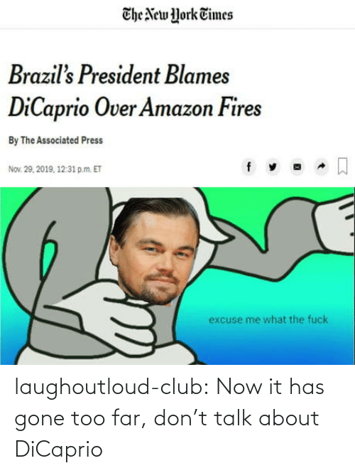nov: The New York Times  Brazil's President Blames  DiCaprio Over Amazon Fires  By The Associated Press  Nov. 29, 2019, 12:31 p.m. ET  excuse me what the fuck laughoutloud-club:  Now it has gone too far, don't talk about DiCaprio