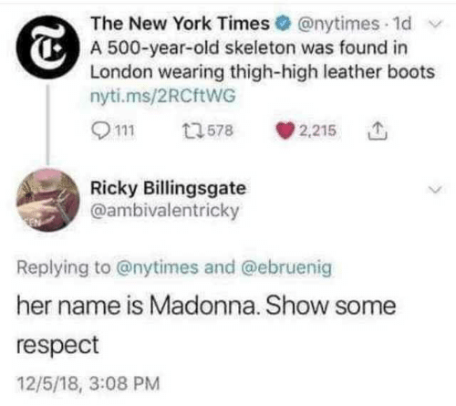 york: The New York Times @nytimes 1d  A 500-year-old skeleton was found in  London wearing thigh-high leather boots  nyti.ms/2RCftWG  2,215  13578  Ricky Billingsgate  @ambivalentricky  Replying to @nytimes and @ebruenig  her name is Madonna. Show some  respect  12/5/18, 3:08 PM