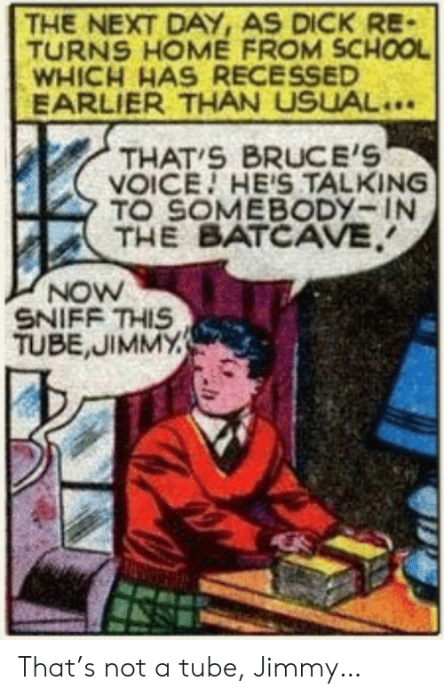 School, Dick, and Home: THE NEXT DAY, AS DICK RE-  TURNS HOME FROM SCHOOL  WHICH HAS RECESSED  EARLIER THAN USUAL..  THAT S BRUCE'S  VOICE HE'S TALKING  TO SOMEBODY-IN  THE BATCAVE  NOW  SNIFF THIS  TUBE,JIMMY That's not a tube, Jimmy…