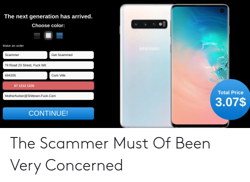 Samsung, Been, and Com: The next generation has arrived.  Choose color:  Make an order  SAMSUNG  Scammer  Get Scammed  Tit Road 23 Street, Fuck Wit  694205  Cum Ville  67 1212 1235  Total Price  Motherfucker@Shittown.Fuck.Com  3.07$  CONTINUE! The Scammer Must Of Been Very Concerned