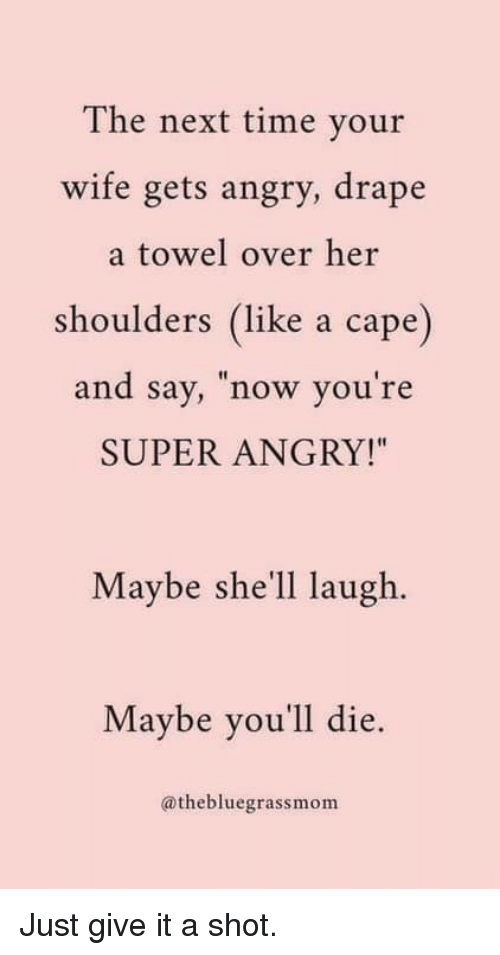 """Time, Wife, and Angry: The next time your  wife gets angry, drape  a towel over her  shoulders (like a cape)  and say, now you re  SUPER ANGRY!""""  Maybe she'll laugh.  Maybe you'll die.  @thebluegrassmom Just give it a shot."""