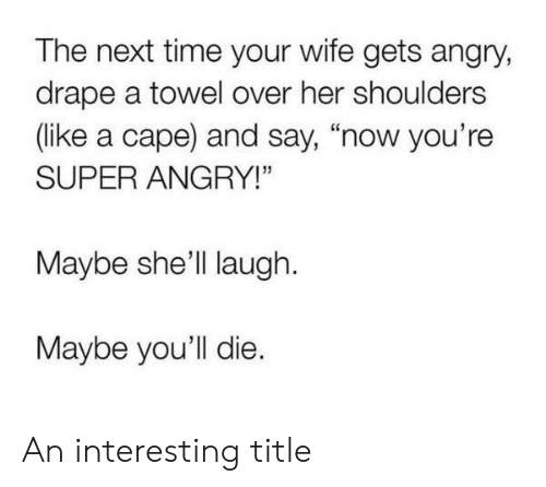 "Time, Wife, and Angry: The next time your wife gets angry,  drape a towel over her shoulders  (like a cape) and say, ""now you're  SUPER ANGRY!""  Maybe she'll laugh  Maybe you'll die. An interesting title"