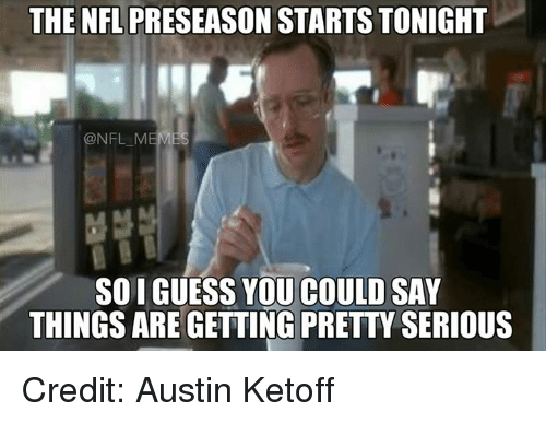 Nfl Mems: THE NFL  PRESEASON STARTS TONIGHT  NFL MEM  SOIGUESS YOU COULD SAY  THINGS ARE GETTING PRETTY SERIOUS Credit: Austin Ketoff