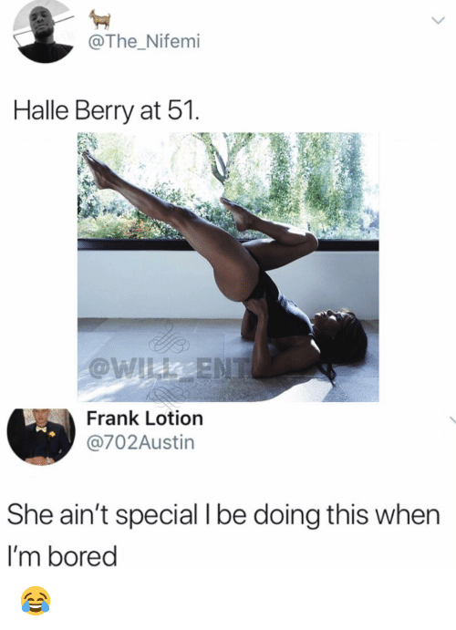 halle: , @The _Nifemi  Halle Berry at 51  Frank Lotion  @702Austin  She ain't special I be doing this when  I'm bored 😂