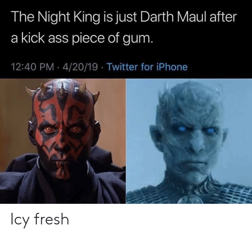 darth maul: The Night King is just Darth Maul after  a kick ass piece of gum  12:40 PM 4/20/19 Twitter for iPhone Icy fresh