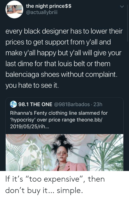 """Prince, Shoes, and Balenciaga: the night prince $$  @actuallybriii  every black designer has to lower their  prices to get support from y'all and  make y'all happy but y'all will give your  last dime for that louis belt or them  balenciaga shoes without complaint.  you hate to see it.  Tes98.1 THE ONE @981Barbados 23h  Rihanna's Fenty clothing line slammed for  'hypocrisy' over price range theone.bb/  2019/05/25/rih... If it's """"too expensive"""", then don't buy it… simple."""