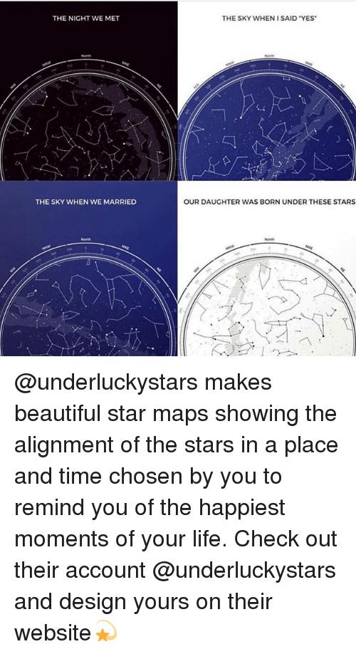 """Beautiful, Life, and Maps: THE NIGHT WE MET  THE SKY WHEN 1 SAID """"YES  THE SKY WHEN WE MARRIED  OUR DAUGHTER WAS BORN UNDER THESE STARS  North @underluckystars makes beautiful star maps showing the alignment of the stars in a place and time chosen by you to remind you of the happiest moments of your life. Check out their account @underluckystars and design yours on their website💫"""