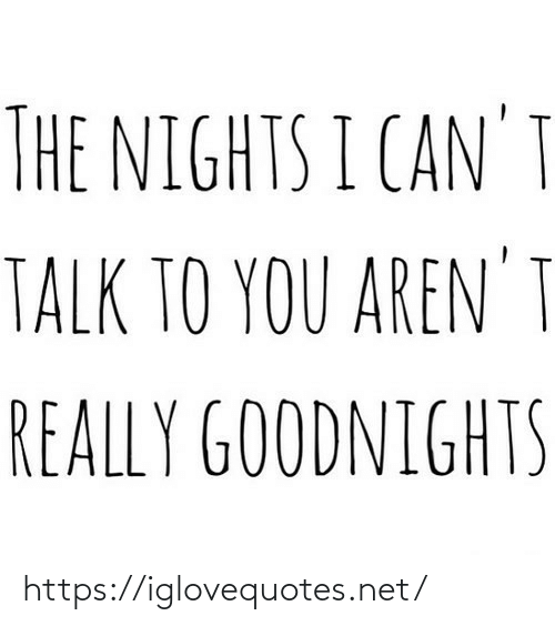Nights: THE NIGHTS I CAN'T  TALK TO YOU AREN' I  REALLY GOODNIGHTS https://iglovequotes.net/