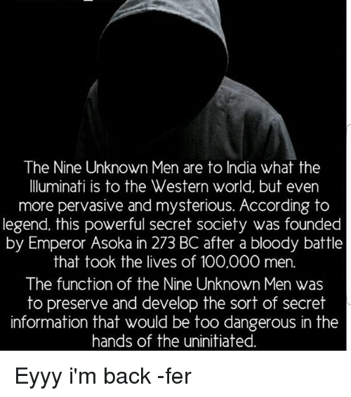 develope: The Nine Unknown Men are to India what the  lluminati is to the Western world, but even  more pervasive and mysterious. According to  legend, this powerful secret society was founded  by Emperor Asoka in 273 BC after a bloody battle  that took the lives of 100,000 men.  The function of the Nine Unknown Men was  to preserve and develop the sort of secret  information that would be too dangerous in the  hands of the uninitiated Eyyy i'm back -fer