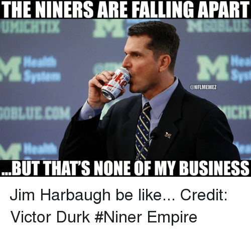 Jim Harbaugh: THE NINERSARE FALLING APART  Hea  ONFLMEMEZ  BUT THATS NONE OF MY BUSINESS Jim Harbaugh be like... Credit: Victor Durk  #Niner Empire