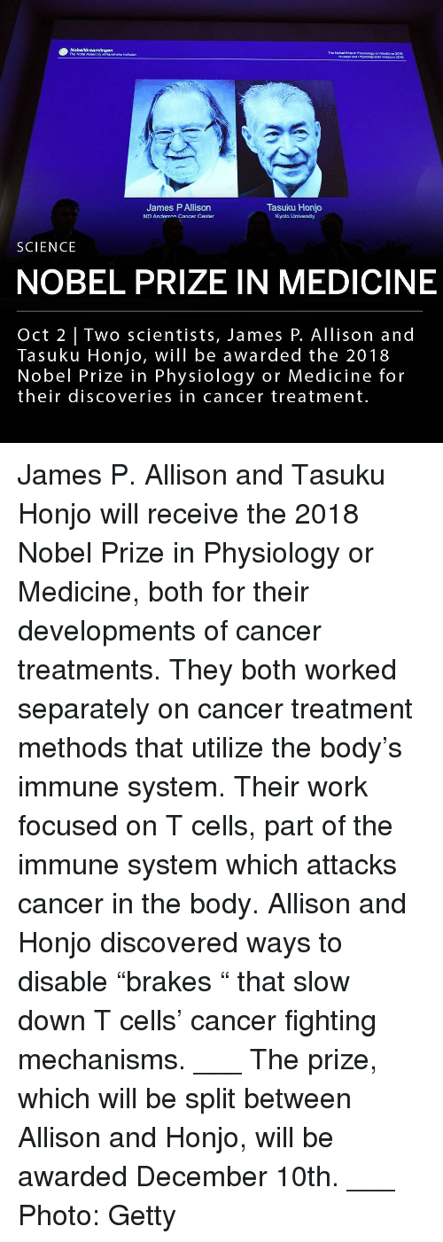 "Af, Memes, and Nobel Prize: The Nobel Prize in Physiology er Medicine 2018  HultuepasFyidog ener maien z01  The Nobd Assembly af Karolinska irsttutet  James P Allison  MD Anderson Cancer Center  Tasuku Honjo  Kyoto University  SCIENCE  NOBEL PRIZE IN MEDICINE  Oct 2 | Two scientists, James P. Allison and  Tasuku Honjo, will be awarded the 2018  Nobel Prize in Physiology or Medicine for  their discoveries in cancer treatment. James P. Allison and Tasuku Honjo will receive the 2018 Nobel Prize in Physiology or Medicine, both for their developments of cancer treatments. They both worked separately on cancer treatment methods that utilize the body's immune system. Their work focused on T cells, part of the immune system which attacks cancer in the body. Allison and Honjo discovered ways to disable ""brakes "" that slow down T cells' cancer fighting mechanisms. ___ The prize, which will be split between Allison and Honjo, will be awarded December 10th. ___ Photo: Getty"