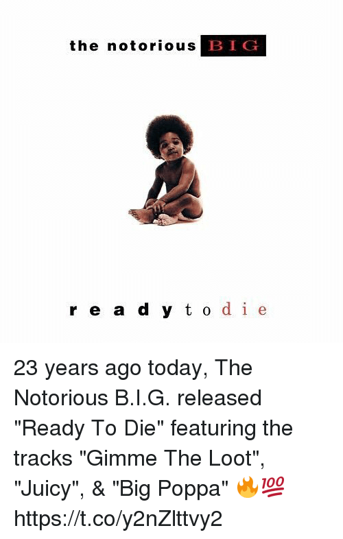 "Bigly: the notorious  BIG  r e a d y t o de 23 years ago today, The Notorious B.I.G. released ""Ready To Die"" featuring the tracks ""Gimme The Loot"", ""Juicy"", & ""Big Poppa"" 🔥💯 https://t.co/y2nZlttvy2"