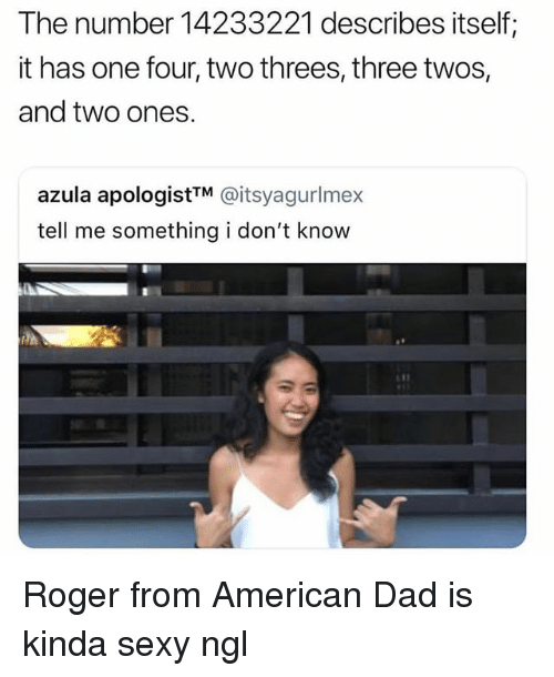 American Dad, Dad, and Roger: The number 14233221 describes itself;  it has one four, two threes, three twos,  and two ones.  azula apologistTM @itsyagurlmex  tell me something i don't know Roger from American Dad is kinda sexy ngl