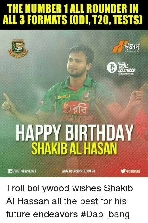 Memes, 🤖, and Dab: THE NUMBER 1ALL ROUNDERIN  ALL 3 FORMATS CODI, T20, TESTS)  OFFICIAL  TROLL  ANGLED  HAPPY BIRTHDAY  SHAKIBALHASAN  WwwTIGERCRICKETCOMBD  IBCBTIGERCRICKET Troll bollywood wishes Shakib Al Hassan all the best for his future endeavors #Dab_bang