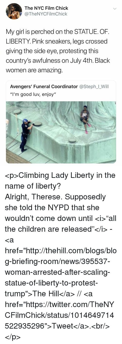 """Scaling: The NYC Film Chick  @TheNYCFilmChick  My girl is perched on the STATUE. OF  LIBERTY. Pink sneakers, legs crossed  giving the side eye, protesting this  country's awfulness on July 4th. Black  women are amazing  Avengers' Funeral Coordinator @Steph」-Will  """"I'm good luv, enjoy"""" <p>Climbing Lady Liberty in the name of liberty? Alright,Therese. Supposedly she told the NYPD that she wouldn't come down until<i>""""all the children are released""""</i> - <a href=""""http://thehill.com/blogs/blog-briefing-room/news/395537-woman-arrested-after-scaling-statue-of-liberty-to-protest-trump"""">The Hill</a>// <a href=""""https://twitter.com/TheNYCFilmChick/status/1014649714522935296"""">Tweet</a>.<br/></p>"""