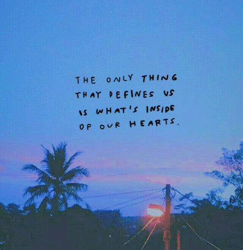 Hearts, Defines, and Hats: THE O WLY THING  THAT DEFINES Us  IS , HAT'S INSIDE  O F OUR HEARTS