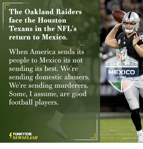 Houston Texans: The Oakland Raiders  face the Houston  Texans in the NFL's  return to Mexico.  When America sends its  people to Mexico its not  sending its best. We're  sending domestic abusers.  We're sending murderers.  Some, I assume, are good  football players.  FUNNY DIE  NEWSFLASH  NET  2016  MEXICO  GA