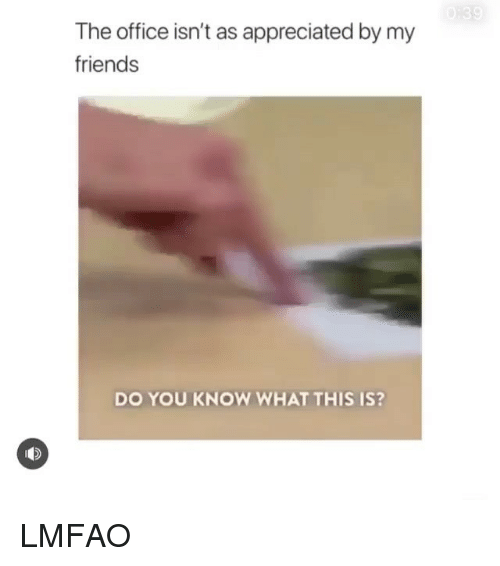 Friends, Memes, and The Office: The office isn't as appreciated by my  friends  DO YOU KNOW WHAT THIS IS? LMFAO