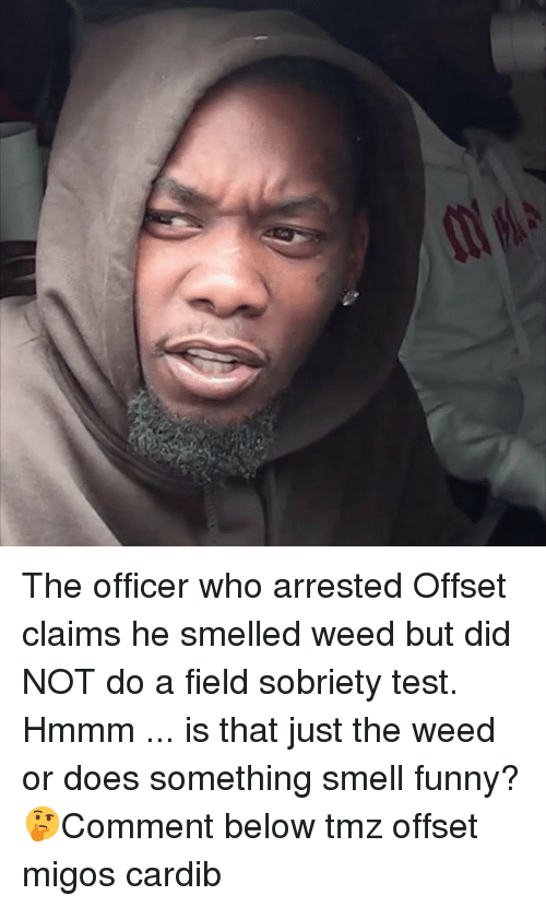 Sobriety: The officer who arrested Offset claims he smelled weed but did NOT do a field sobriety test. Hmmm ... is that just the weed or does something smell funny? 🤔Comment below tmz offset migos cardib