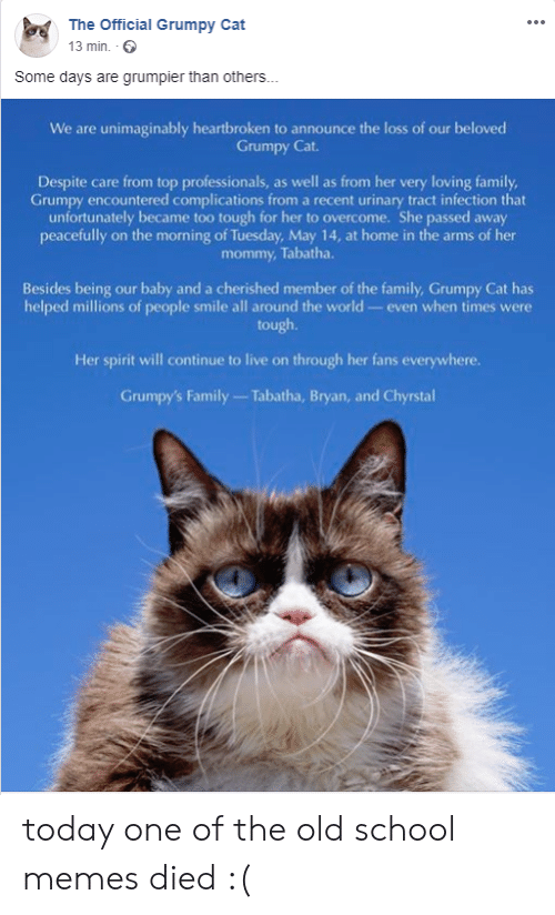 Official Grumpy: The Official Grumpy Cat  13 min  Some days are grumpier than others...  We are unimaginably heartbroken to announce the loss of our beloved  Grumpy Cat.  Despite care from top professionals, as well as from her very loving family,  Grumpy encountered complications from a recent urinary tract infection that  unfortunately became too tough for her to overcome. She passed away  peacefully on the morning of Tuesday, May 14, at home in the arms of her  mommy, Tabatha.  Besides being our baby and a cherished member of the family, Grumpy Cat has  helped millions of people smile all around the world- even when times were  tough.  Her spirit will continue to live on through her fans everywhere.  Grumpy's Family Tabatha, Bryan, and Chyrstal today one of the old school memes died :(