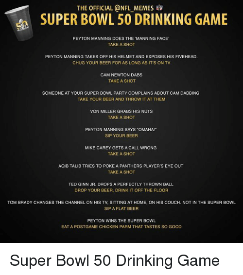 "Cam Newton, Peyton Manning, and Super Bowl 50: THE OFFICIAL @NFL MEMES  SUPER BOWL 50 DRINKING GAME  PEYTON MANNING DOES THE MANNING FACE'  TAKE A SHOT  PEYTON MANNING TAKES OFF HIS HELMET AND EXPOSES HIS FIVEHEAD.  CHUG YOUR BEER FOR AS LONG AS IT'S ON TV  CAM NEWTON DABS  TAKE A SHOT  SOMEONE AT YOUR SUPER BOWL PARTY COMPLAINS ABOUT CAM DABBING  TAKE YOUR BEER AND THROW IT AT THEM  VON MILLER GRABS HIS NUTS  TAKE A SHOT  PEYTON MANNING SAYS ""OMAHA!""  SIP YOUR BEER  MIKE CAREY GETS A CALL WRONG  TAKE A SHOT  AQIB TALIB TRIES TO POKE A PANTHERS PLAYER'S EYE OUT  TAKE A SHOT  TED GINN JR. DROPS A PERFECTLY THROWN BALL  DROP YOUR BEER, DRINK IT OFF THE FLOOR  TOM BRADY CHANGES THE CHANNEL ON HIS TV, SITTING AT HOME, ON HIS COUCH, NOT IN THE SUPER BOWL  SIP A FLAT BEER  PEYTON WINS THE SUPER BOWL  EAT A POSTGAME CHICKEN PARM THAT TASTES SO GOOD Super Bowl 50 Drinking Game"