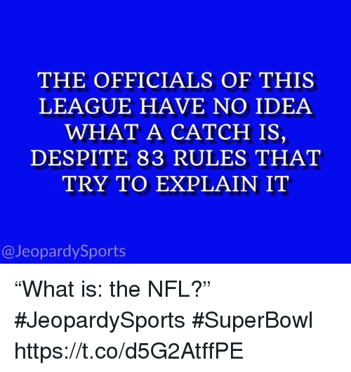 "Nfl, Sports, and Superbowl: THE OFFICIALS OF THIS  LEAGUE HAVE NO IDEA  WHAT A CATCH IS,  DESPITE 83 RULES THAT  TRY TO EXPLAIN IT  @JeopardySports ""What is: the NFL?"" #JeopardySports #SuperBowl https://t.co/d5G2AtffPE"