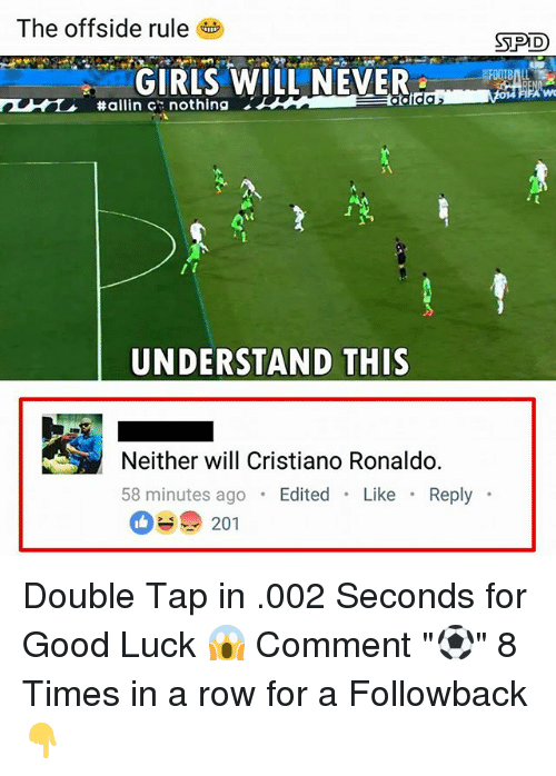 """Rowing: The offside rule  SPD  GIRLSWILL NEVER  #allin c': nothing  UNDERSTAND THIS  Neither will Cristiano Ronaldo.  58 minutes ago Edited Like Reply  201 Double Tap in .002 Seconds for Good Luck 😱 Comment """"⚽️"""" 8 Times in a row for a Followback 👇"""