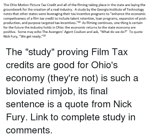 """Future, Avengers, and Georgia: The Ohio Motion Picture Tax Credit and all of the filming taking place in the state are laying the  groundwork for the creation of a real industry. A study by the Georgia Institute of Technology  notes that other states were leveraging their tax incentive programs to """"enhance the economic  competiveness of a film tax credit to include talent retention, loan programs, expansion of post-  production, and purpose targeted tax incentives.""""29 As filming continues, one thing is certain  for the future the industry holds in Ohio: the economic returns to the state economy are  positive. Some may echo The Avengers' Agent Coulson and ask, """"What do we do?"""" To quote  Nick Fury, """"We get ready.""""30"""