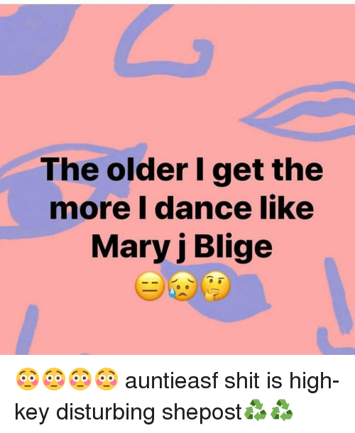 mary j: The older I get the  more I dance like  Mary j Blige 😳😳😳😳 auntieasf shit is high-key disturbing shepost♻♻