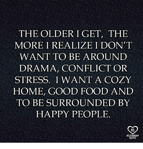 Food, Memes, and Good: THE OLDER I GET, THE  MORE I REALIZE I DON T  WANT TO BE AROUND  DRAMA, CONFLICT OR  STRESS. I WANT A COZY  HOME, GOOD FOOD AND  TO BE SURROUNDED BY  HAPPY PEOPLE.  RO  OTE