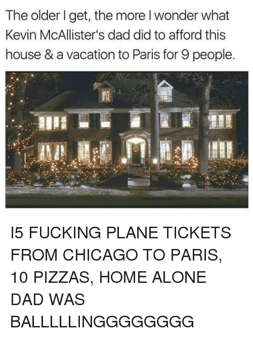 Being Alone, Chicago, and Dad: The older l get, the more l wonder what  Kevin McAllister's dad did to afford this  house & a vacation to Paris for 9 people. I5 FUCKING PLANE TICKETS FROM CHICAGO TO PARIS, 10 PIZZAS, HOME ALONE DAD WAS BALLLLLINGGGGGGGG