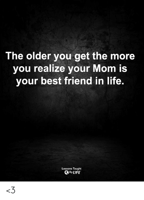 Best Friend, Life, and Memes: The older you get the more  you realize your Mom is  your best friend in life.  Lessons Taught  By LIFE <3
