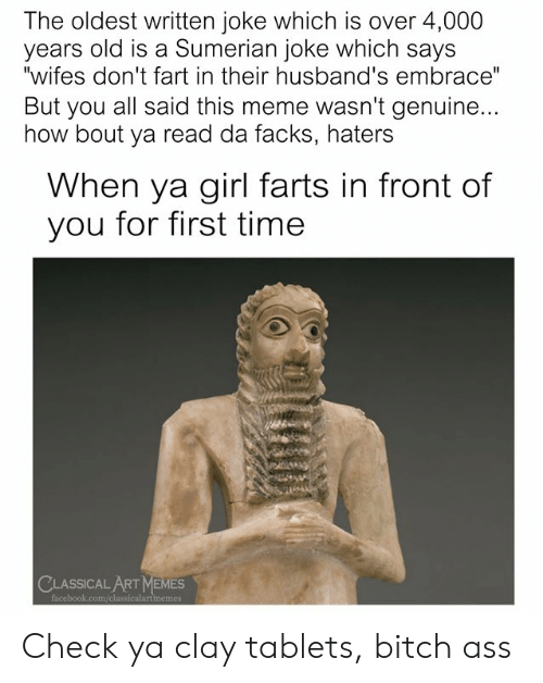 "classical art memes: The oldest written joke which is over 4,000  years old is a Sumerian joke which says  ""wifes don't fart in their husband's embrace""  But you all said this meme wasn't genuine...  how bout ya read da facks, haters  When ya girl farts in front of  you for first time  CLASSICAL ART MEMES  facebook.com/classicalartmemes Check ya clay tablets, bitch ass"