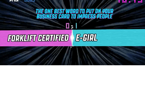 Put On: THE ONE BEST WORD TO PUT ON VOUR  BUSINESS CARD TO IMPRESS PEOPLE  FORKLIFT CERTIFIED E-GIRL
