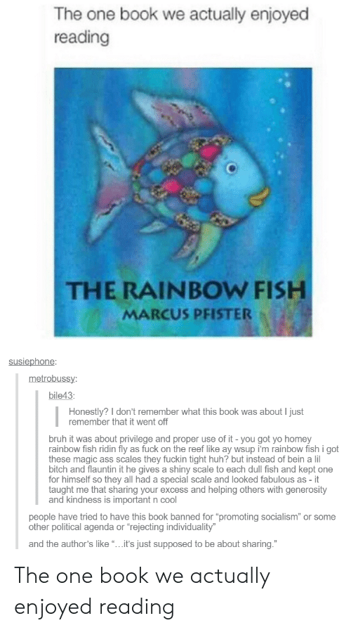 "Ass, Bitch, and Bruh: The one book we actually enjoyed  reading  THE RAINBOW FISH  MARCUS PFISTER  susiephone  metrobuss  bile43  Honestly? I don't remember what this book was about I just  remember that it went off  bruh it was about privilege and proper use of it - you got yo homey  rainbow fish ridin fly as fuck on the reef like ay wsup i'm rainbow fish i got  these magic ass scales they fuckin tight huh? but instead of bein a lil  bitch and flauntin it he gives a shiny scale to each dull fish and kept one  for himself so they all had a special scale and looked fabulous as - it  taught me that sharing your excess and helping others with generosity  and kindness is important n cool  eople have tried to have this book banned for ""promoting socialism"" or some  other political agenda or ""rejecting individuality  and the author's like""...it's just supposed to be about sharing."" The one book we actually enjoyed reading"
