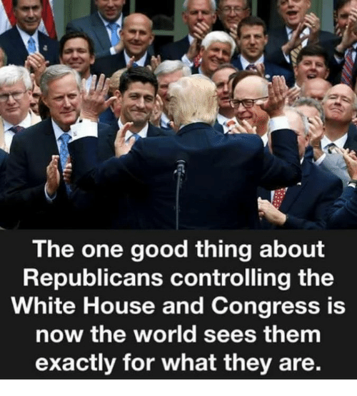 White House, Good, and House: The one good thing about  Republicans controlling the  White House and Congress is  now the world sees them  exactly for what they are.