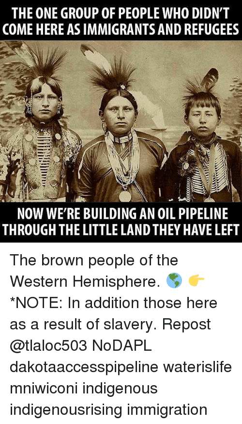 The Littl: THE ONE GROUP OF PEOPLE WHO DIDN'T  COME HERE AS IMMIGRANTS AND REFUGEES  NOW WE'RE BUILDING AN 0IL PIPELINE  THROUGH THE LITTLE LANDTHEY HAVE LEFT The brown people of the Western Hemisphere. 🌎 👉*NOTE: In addition those here as a result of slavery. Repost @tlaloc503 NoDAPL dakotaaccesspipeline waterislife mniwiconi indigenous indigenousrising immigration