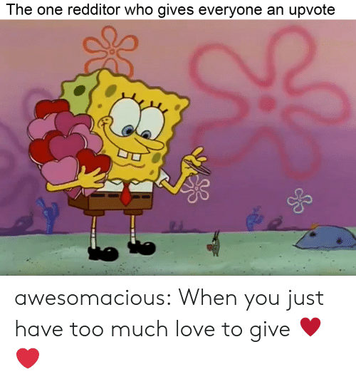 Love, Too Much, and Tumblr: The one redditor who gives everyone an upvote  0 awesomacious:  When you just have too much love to give ♥️❤️
