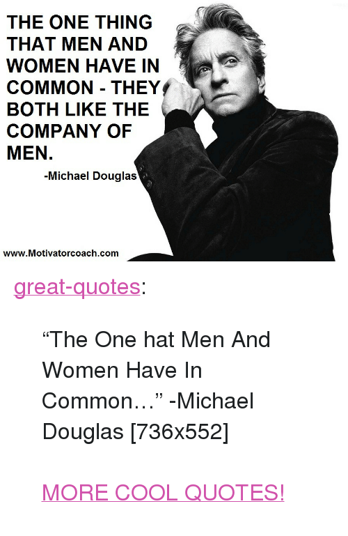 """Tumblr, Blog, and Common: THE ONE THING  THAT MEN AND  WOMEN HAVE IN  COMMON THEY  BOTH LIKE THE  COMPANY OF  MEN.  -Michael Douglas  www.Motivatorcoach.com <p><a href=""""http://great-quotes.tumblr.com/post/157467030827/the-one-hat-men-and-women-have-in-common"""" class=""""tumblr_blog"""">great-quotes</a>:</p>  <blockquote><p>""""The One hat Men And Women Have In Common…"""" -Michael Douglas [736x552]<br/><br/><a href=""""http://cool-quotes.net/"""">MORE COOL QUOTES!</a></p></blockquote>"""