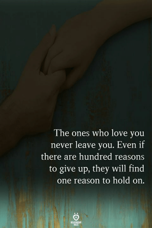 Never Leave: The ones who love you  never leave you. Even if  there are hundred reasons  to give up, they will find  one reason to hold on.