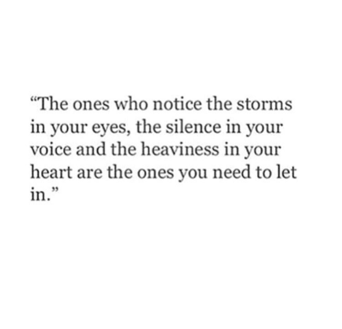 "Heart, Voice, and Silence: ""The ones who notice the storms  in your eyes, the silence in your  voice and the heaviness in your  heart are the ones you need to let  in  i2"