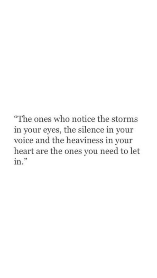 "Heart, Voice, and Silence: ""The ones who notice the storms  in your eyes, the silence in your  voice and the heaviness in your  heart are the ones you need to let  in.""  35"