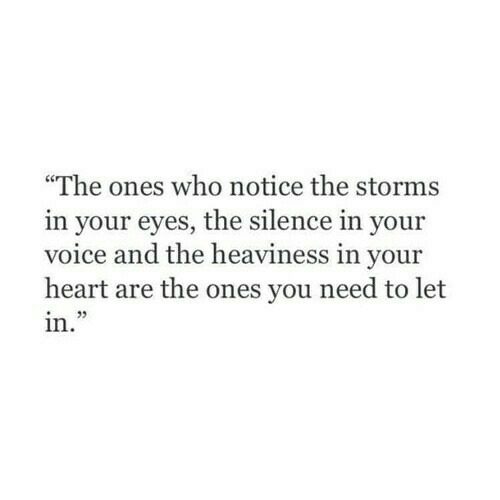 """Heart, Voice, and Silence: """"The ones who notice the storms  in your eyes, the silence in your  voice and the heaviness in your  heart are the ones you need to let  in."""